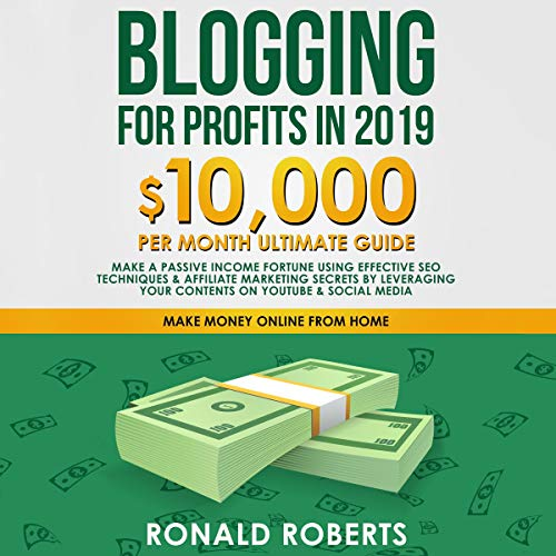Blogging for Profits in 2019: 10,000/Month Ultimate Guide - Make a Passive Income Fortune Using Effective SEO Techniques & Affiliate Marketing Secrets by Leveraging Your Contents on YouTube & Social Media