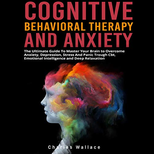 Cognitive Behavioral Therapy and Anxiety: The Ultimate Guide to Overcome Anxiety, Depression, Stress and Panic Trough CBT, Emotional Intelligence and Deep Relaxation