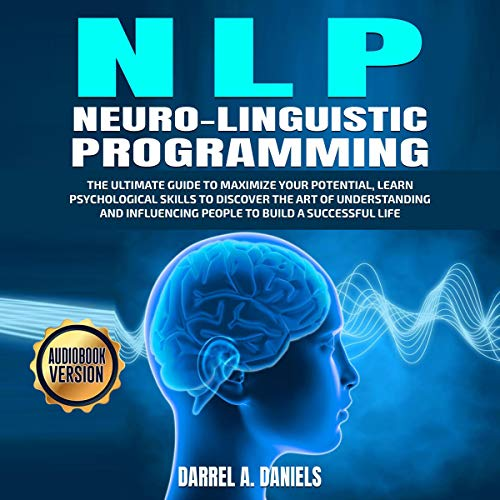 NLP (Neuro-Linguistic Programming): The Ultimate Guide to Maximize Your Potential, Learn Psychological Skills to Discover the Art of Understanding and Influencing People to Build a Successful Life