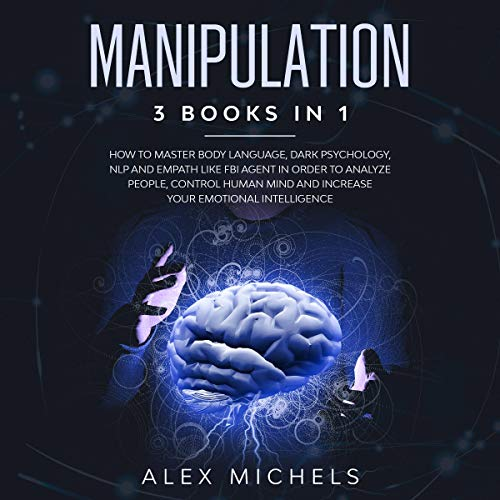 Manipulation: 3 Books in 1: How to Master Body Language, Dark Psychology, NLP and Empath like FBI Agent in Order to Analyze People, Control Human Mind and Increase Your Emotional Intelligence