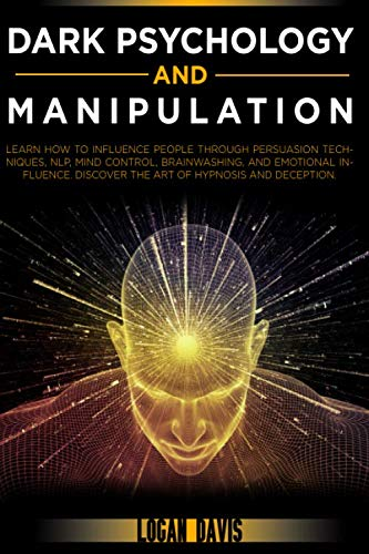 Dark Psychology and Manipulation: Learn How to Influence People through Persuasion Techniques, NLP, Mind Control, Brainwashing, and Emotional Influence. Discover the Art of Hypnosis and Deception.