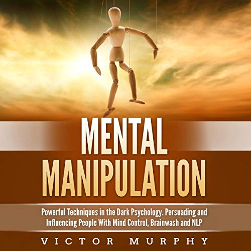 Mental Manipulation: Powerful Techniques in the Dark Psychology: Persuading and Influencing People with Mind Control, Brainwash and NLP
