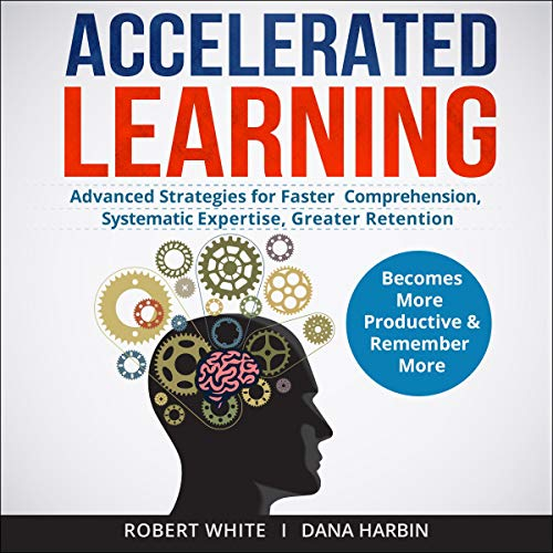 Accelerated Learning: Advanced Strategies for Faster Comprehension, Systematic Expertise, Greater Retention: Becomes More Productive and Remember More