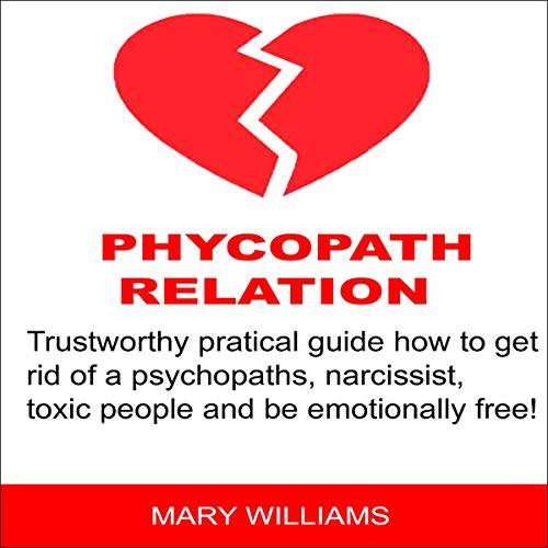 Toxic Relations: Trustworthy Pratical Guidelines: How to Get Rid of a Psychopaths and Be Emotionally Free!