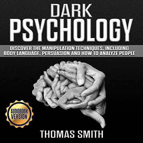 Dark Psychology: Discover the Manipulation Techniques, Including Body Language, Persuasion and How to Analyze People
