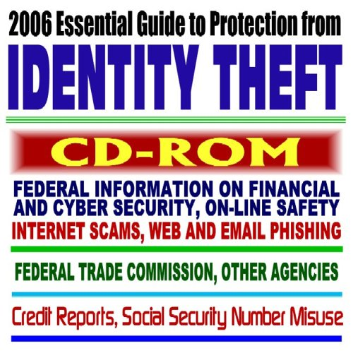 2006 Essential Guide to Protection from Identity Theft - Federal Information on Financial and Cyber Security, On-line Safety, Internet Scams, Web and Email Phishing, Credit Reports, FTC (CD-ROM)