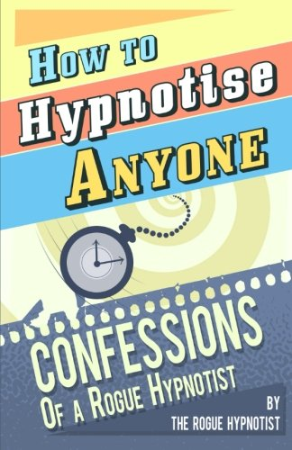 how-to-hypnotise-anyone-confessions-of-a-rogue-hypnotist