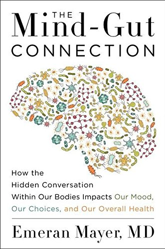 the-mind-gut-connection-how-the-hidden-conversation-within-our-bodies-impacts-our-mood-our-choices-and-our-overall-health
